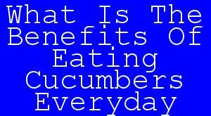 What Is The Benefits Of Eating Cucumbers Everyday.jpg